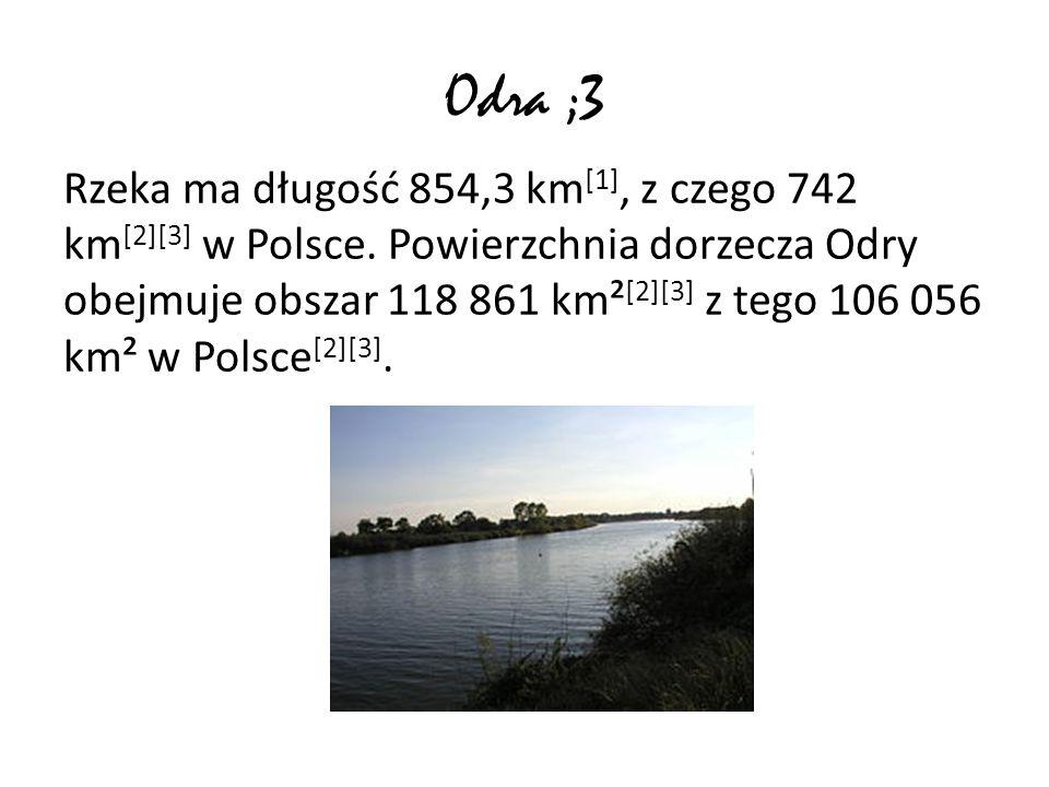 Odra ;3 Rzeka ma długość 854,3 km [1], z czego 742 km [2][3] w Polsce. Powierzchnia dorzecza Odry obejmuje obszar 118 861 km² [2][3] z tego 106 056 km