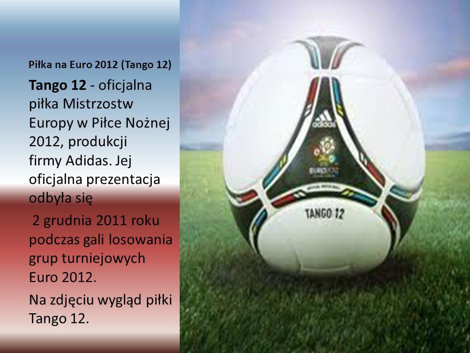 Piłka na Euro 2012 (Tango 12) Tango 12 - oficjalna piłka Mistrzostw Europy w Piłce Nożnej 2012, produkcji firmy Adidas.