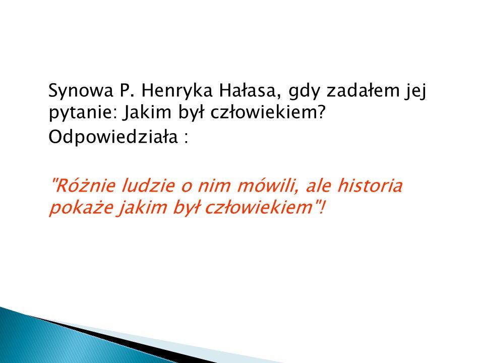 Synowa P. Henryka Hałasa, gdy zadałem jej pytanie: Jakim był człowiekiem? Odpowiedziała :