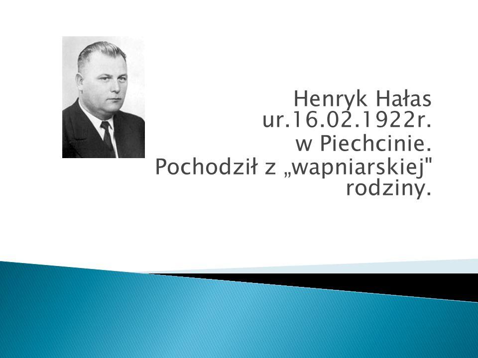 Henryk Hałas ur.16.02.1922r. w Piechcinie. Pochodził z wapniarskiej