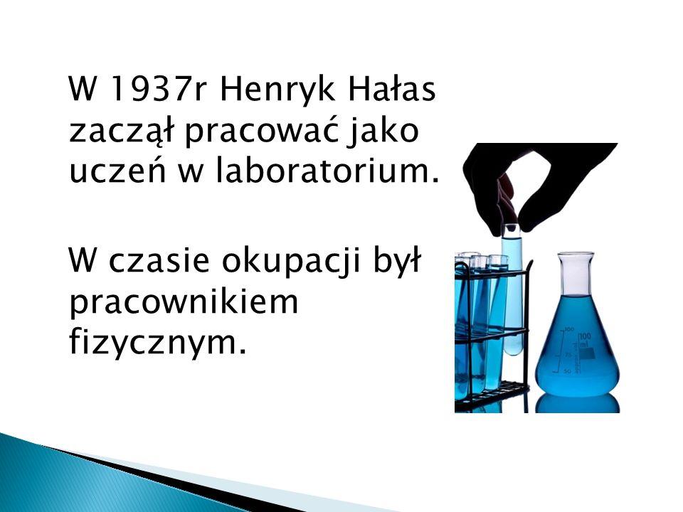W 1937r Henryk Hałas zaczął pracować jako uczeń w laboratorium. W czasie okupacji był pracownikiem fizycznym.