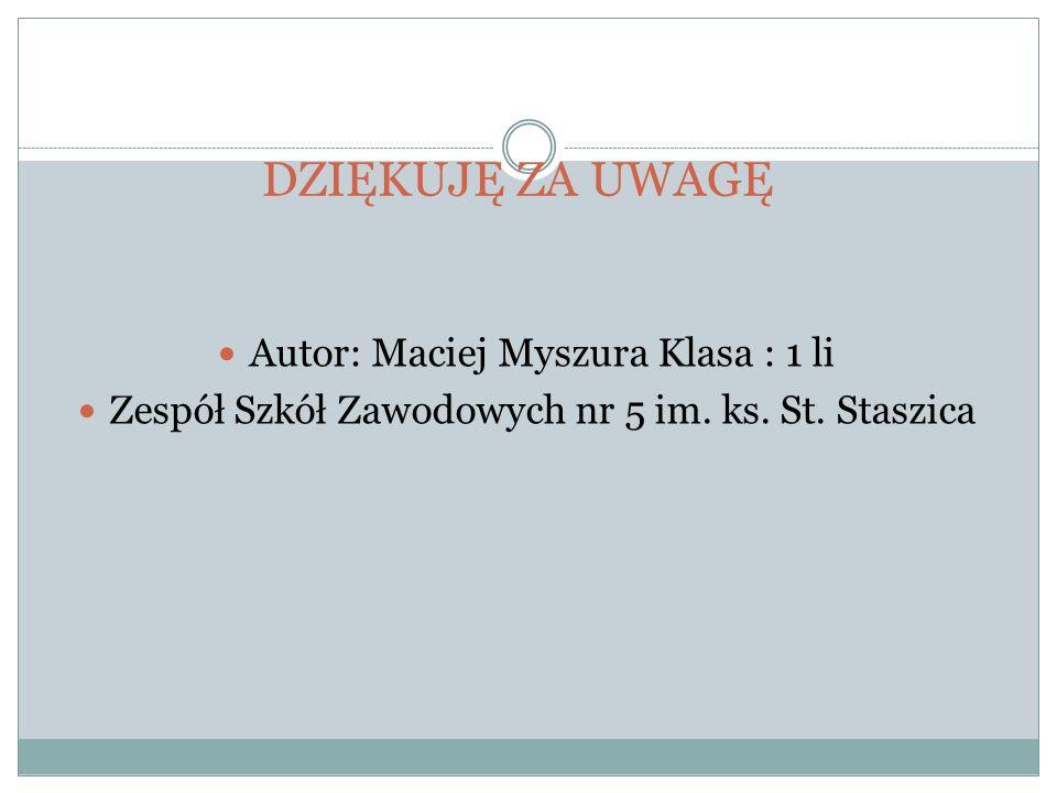 DZIĘKUJĘ ZA UWAGĘ Autor: Maciej Myszura Klasa : 1 li Zespół Szkół Zawodowych nr 5 im. ks. St. Staszica