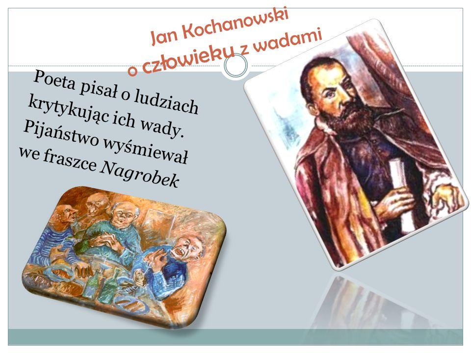 Jan Kochanowski o człowieku z wadami Poeta pisał o ludziach krytykując ich wady. Pijaństwo wyśmiewał we fraszce Nagrobek