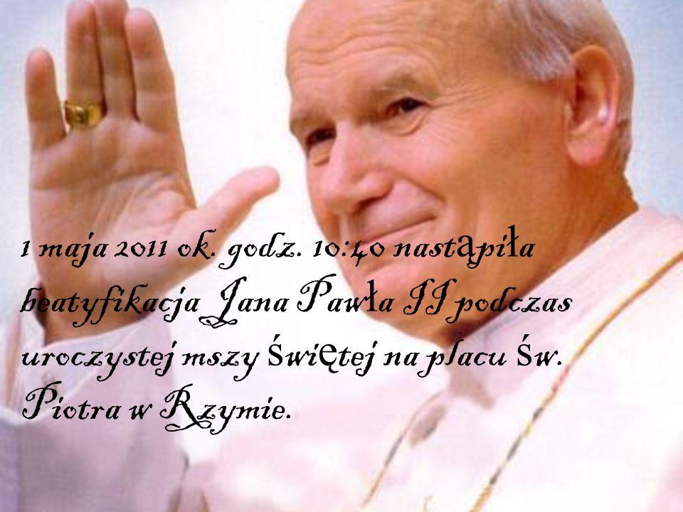 1 maja 2011 ok. godz. 10:40 nast ą pi ł a beatyfikacja Jana Paw ł a II podczas uroczystej mszy ś wi ę tej na placu ś w. Piotra w Rzymie.