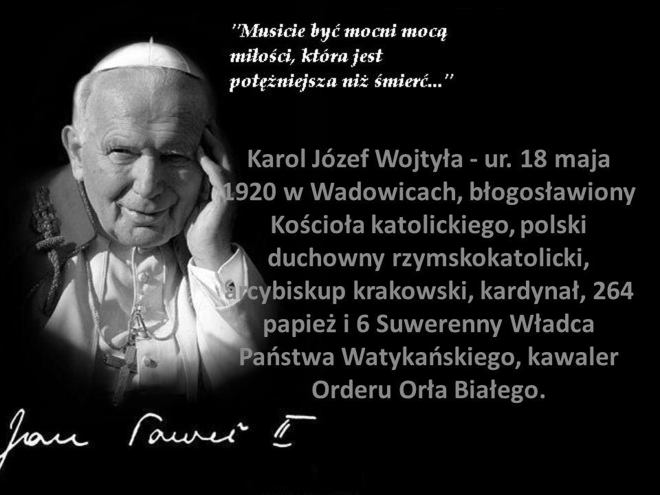 Karol Józef Wojtyła - ur. 18 maja 1920 w Wadowicach, błogosławiony Kościoła katolickiego, polski duchowny rzymskokatolicki, arcybiskup krakowski, kard