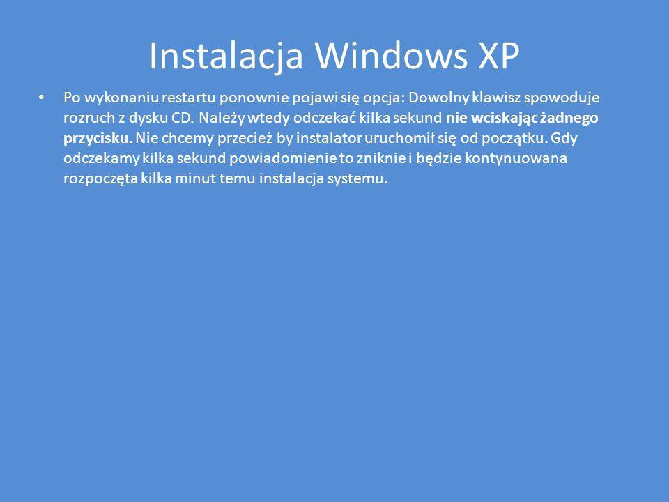 Instalacja Windows XP Po wykonaniu restartu ponownie pojawi się opcja: Dowolny klawisz spowoduje rozruch z dysku CD. Należy wtedy odczekać kilka sekun