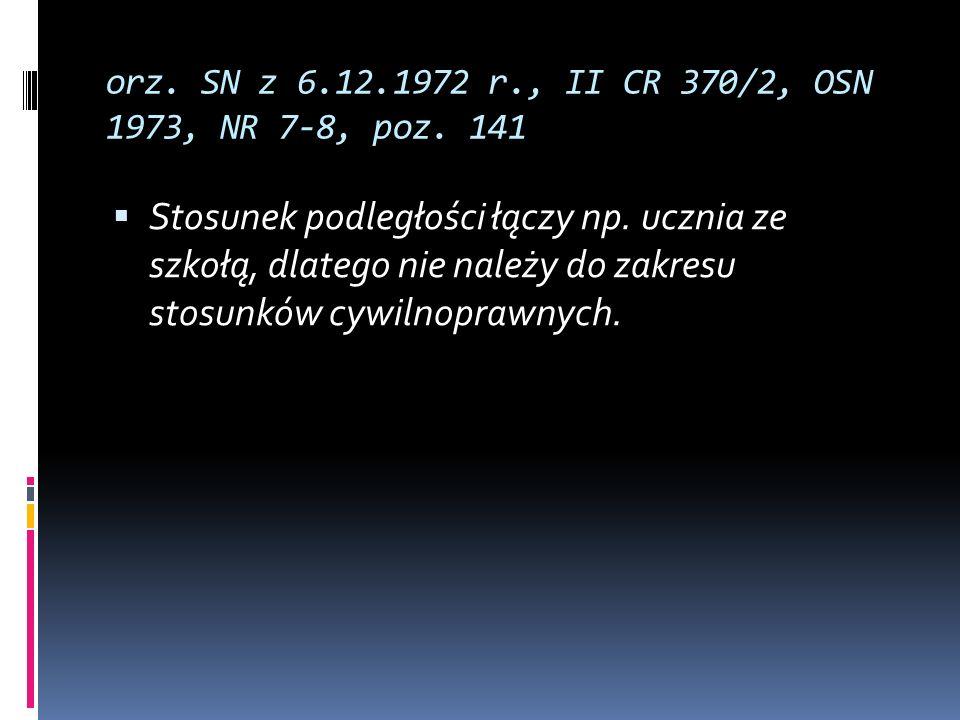 orz. SN z 6.12.1972 r., II CR 370/2, OSN 1973, NR 7-8, poz. 141 Stosunek podległości łączy np. ucznia ze szkołą, dlatego nie należy do zakresu stosunk