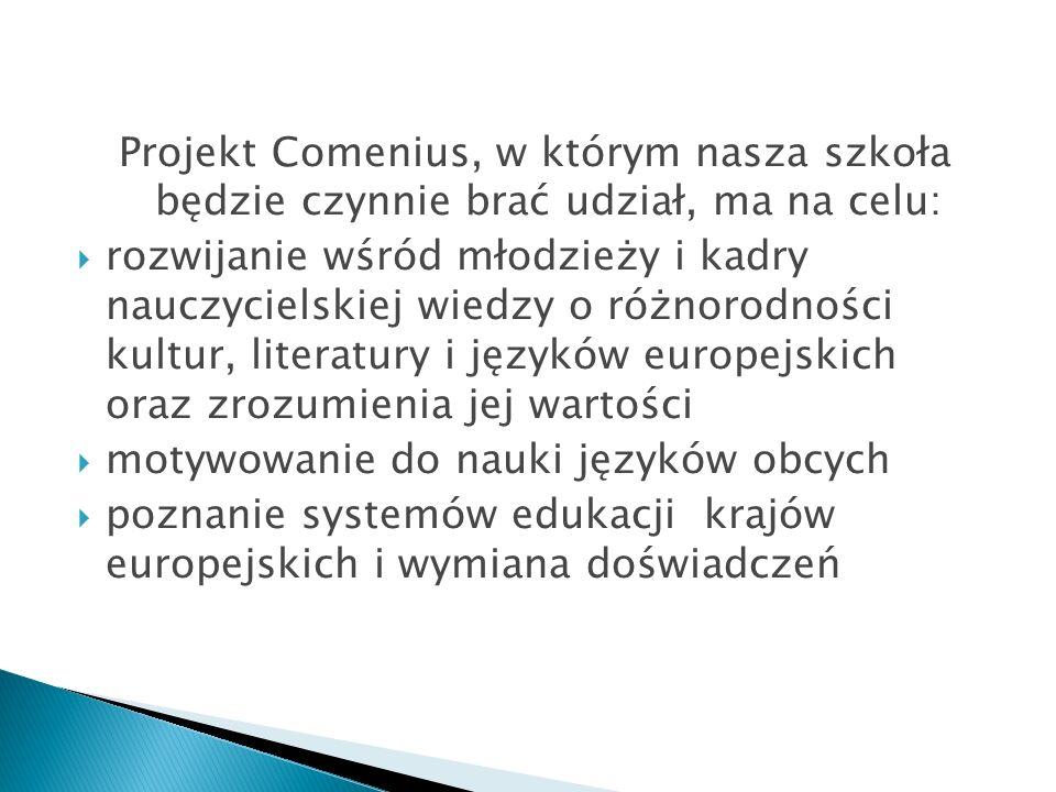 Projekt Comenius, w którym nasza szkoła będzie czynnie brać udział, ma na celu: rozwijanie wśród młodzieży i kadry nauczycielskiej wiedzy o różnorodności kultur, literatury i języków europejskich oraz zrozumienia jej wartości motywowanie do nauki języków obcych poznanie systemów edukacji krajów europejskich i wymiana doświadczeń