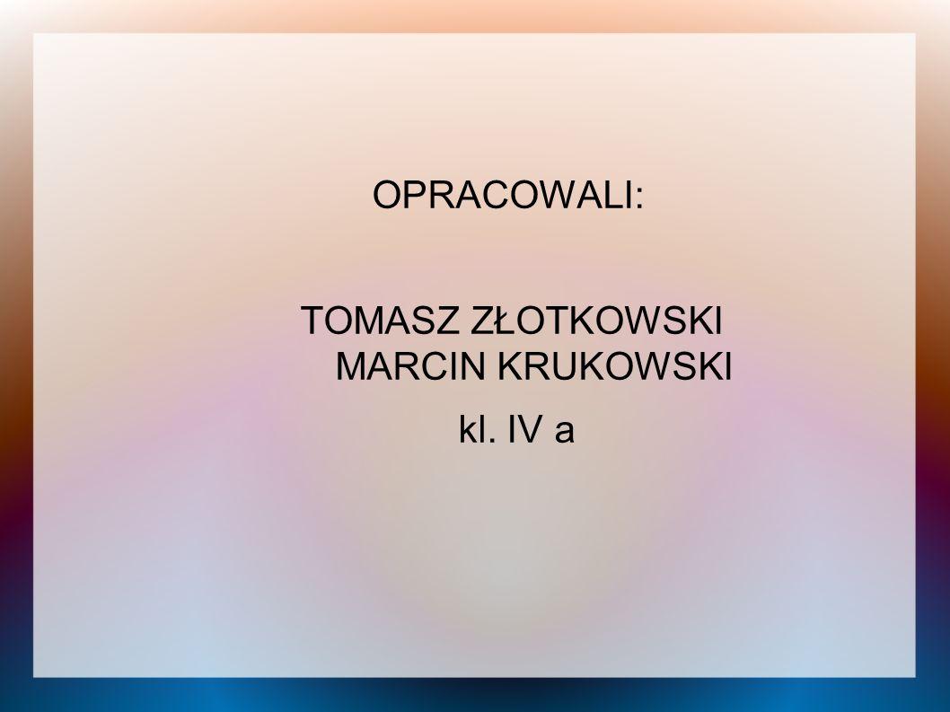 OPRACOWALI: TOMASZ ZŁOTKOWSKI MARCIN KRUKOWSKI kl. IV a