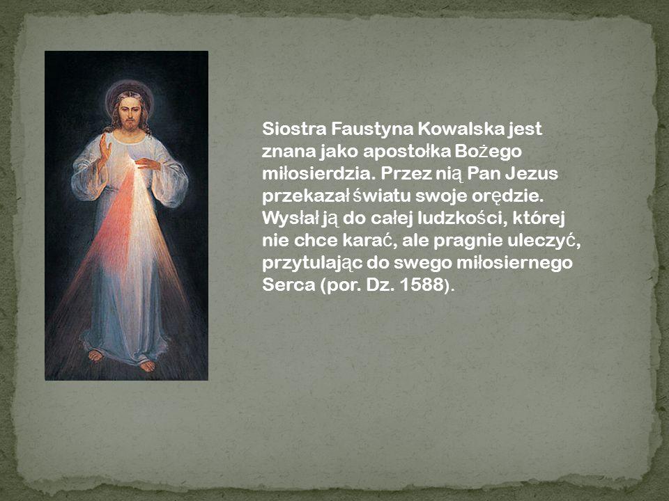 Siostra Faustyna Kowalska jest znana jako aposto ł ka Bo ż ego mi ł osierdzia. Przez ni ą Pan Jezus przekaza ł ś wiatu swoje or ę dzie. Wys ł a ł j ą