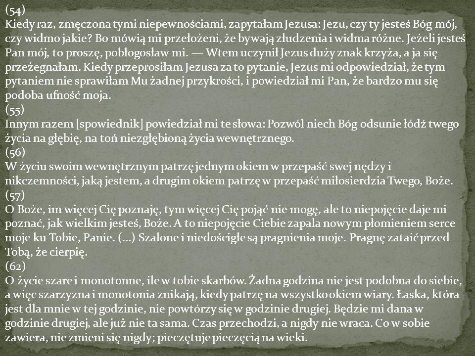 (54) Kiedy raz, zmęczona tymi niepewnościami, zapytałam Jezusa: Jezu, czy ty jesteś Bóg mój, czy widmo jakie? Bo mówią mi przełożeni, że bywają złudze