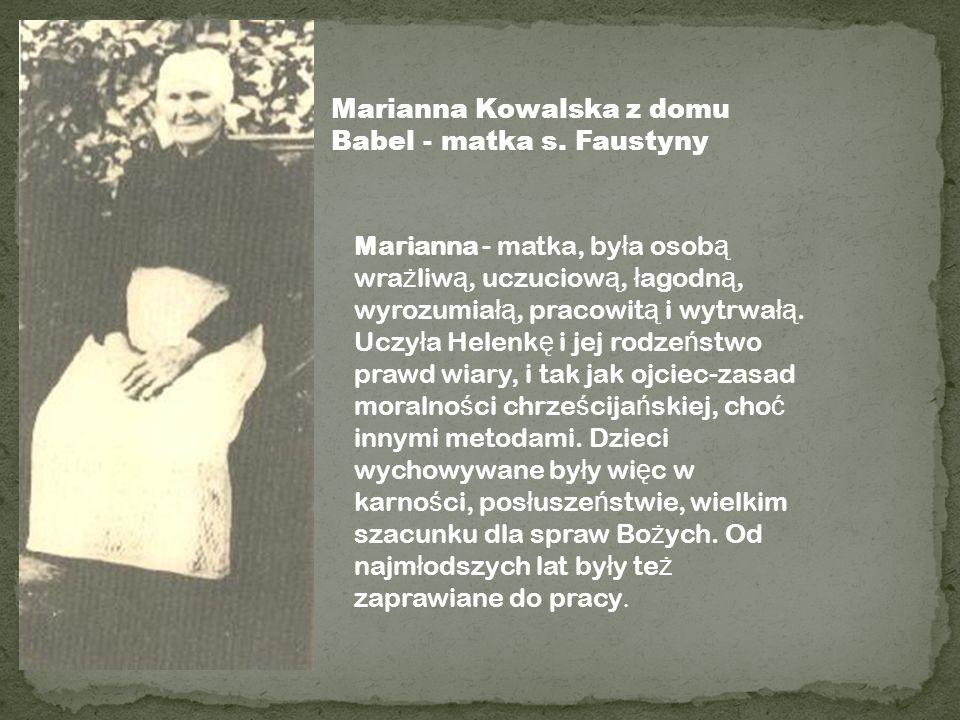 Marianna Kowalska z domu Babel - matka s. Faustyny Marianna - matka, by ł a osob ą wra ż liw ą, uczuciow ą, ł agodn ą, wyrozumia łą, pracowit ą i wytr