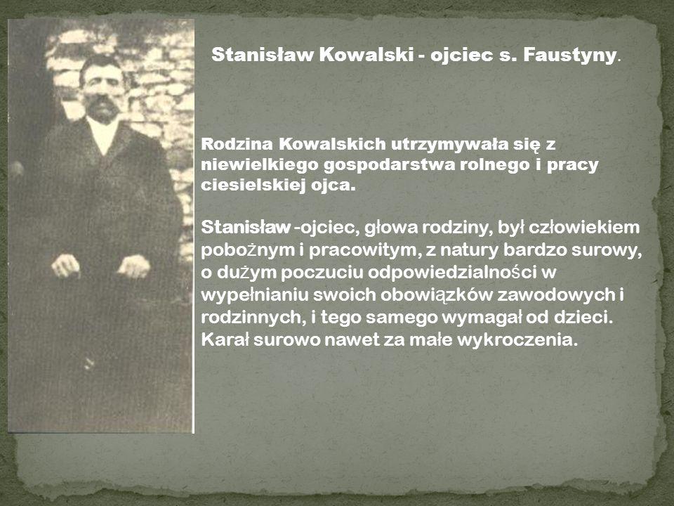 Stanisław Kowalski - ojciec s. Faustyny. Rodzina Kowalskich utrzymywała się z niewielkiego gospodarstwa rolnego i pracy ciesielskiej ojca. Stanis ł aw