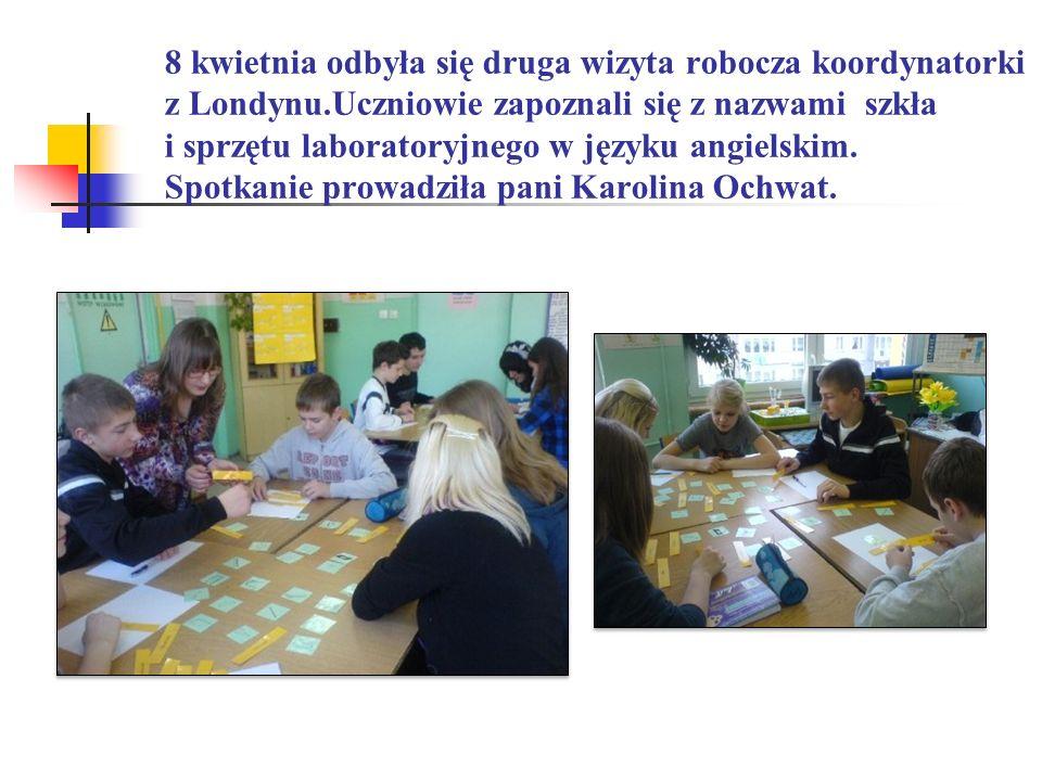 8 kwietnia odbyła się druga wizyta robocza koordynatorki z Londynu.Uczniowie zapoznali się z nazwami szkła i sprzętu laboratoryjnego w języku angielsk