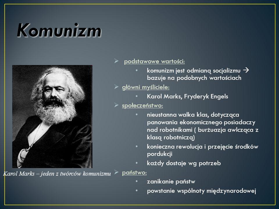 podstawowe wartości: komunizm jest odmianą socjalizmu bazuje na podobnych wartościach główni myśliciele: Karol Marks, Fryderyk Engels społeczeństwo: n