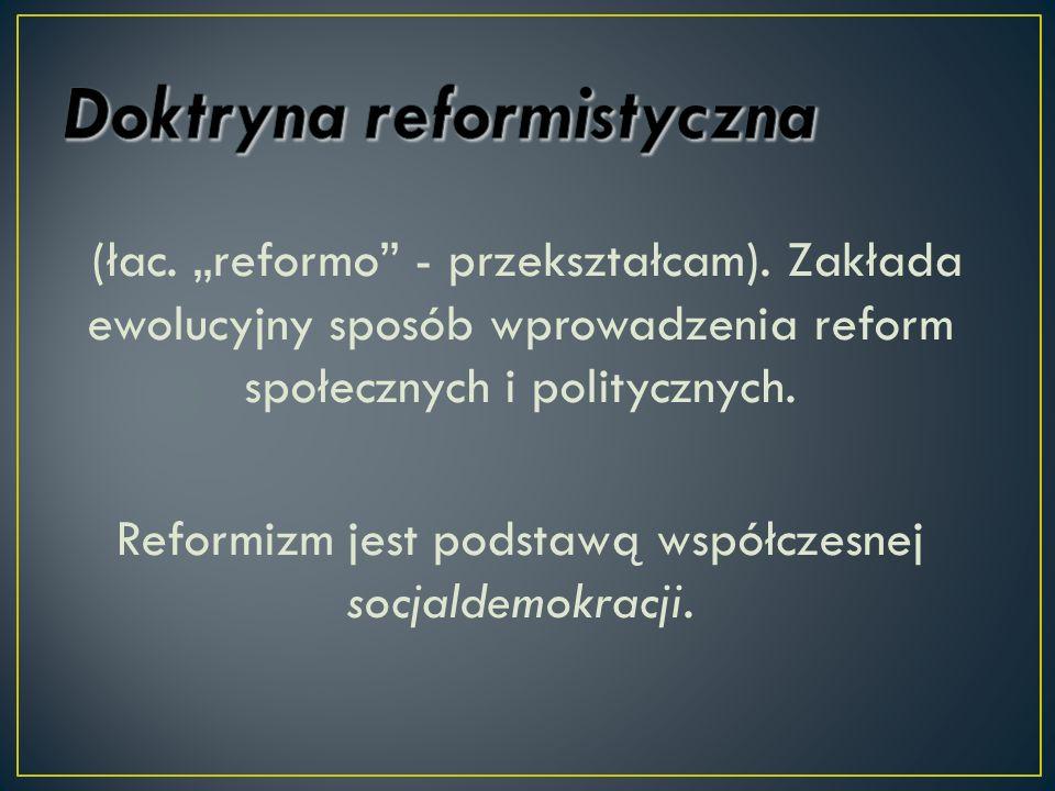 (łac. reformo - przekształcam). Zakłada ewolucyjny sposób wprowadzenia reform społecznych i politycznych. Reformizm jest podstawą współczesnej socjald