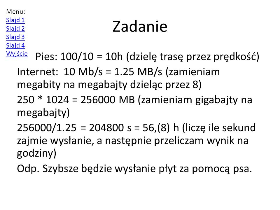 Zadanie Pies: 100/10 = 10h (dzielę trasę przez prędkość) Internet: 10 Mb/s = 1.25 MB/s (zamieniam megabity na megabajty dzieląc przez 8) 250 * 1024 = 256000 MB (zamieniam gigabajty na megabajty) 256000/1.25 = 204800 s = 56,(8) h (liczę ile sekund zajmie wysłanie, a następnie przeliczam wynik na godziny) Odp.