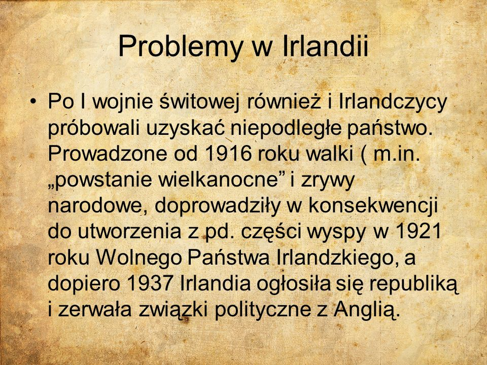 Problemy w Irlandii Po I wojnie świtowej również i Irlandczycy próbowali uzyskać niepodległe państwo. Prowadzone od 1916 roku walki ( m.in. powstanie