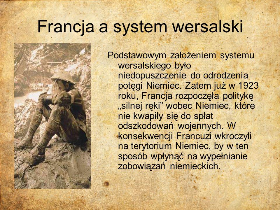 Francja a system wersalski Podstawowym założeniem systemu wersalskiego było niedopuszczenie do odrodzenia potęgi Niemiec. Zatem już w 1923 roku, Franc