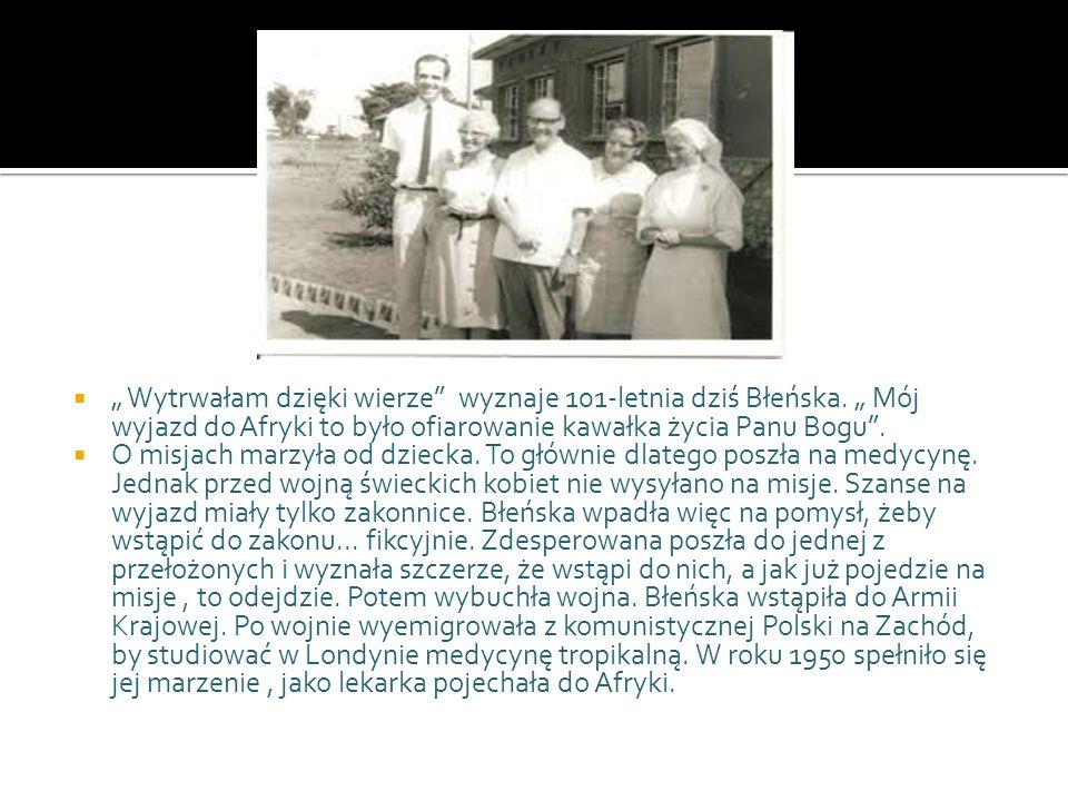 Wytrwałam dzięki wierze wyznaje 101-letnia dziś Błeńska. Mój wyjazd do Afryki to było ofiarowanie kawałka życia Panu Bogu. O misjach marzyła od dzieck
