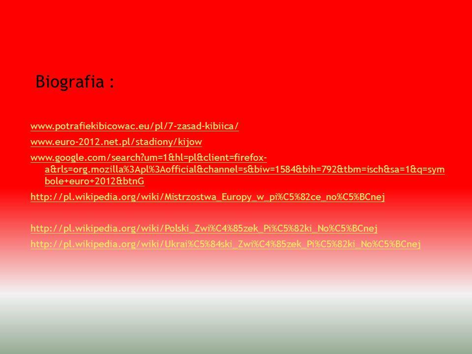 Biografia : www.potrafiekibicowac.eu/pl/7-zasad-kibiica/ www.euro-2012.net.pl/stadiony/kijow www.google.com/search?um=1&hl=pl&client=firefox- a&rls=or