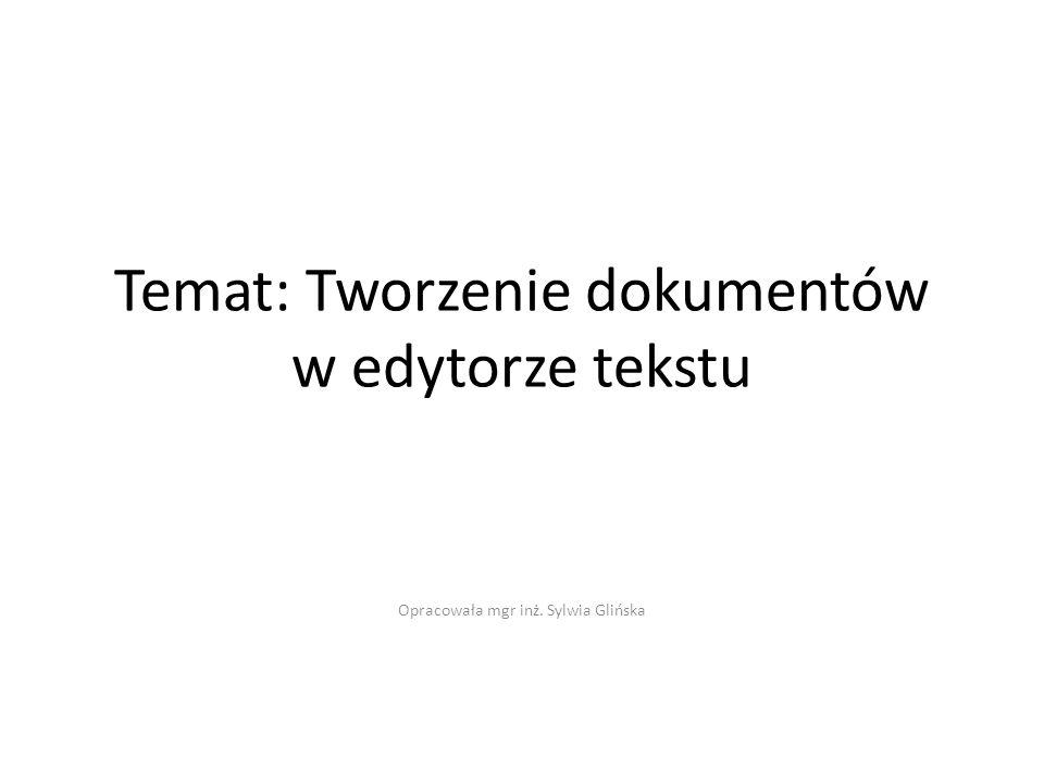 Temat: Tworzenie dokumentów w edytorze tekstu Opracowała mgr inż. Sylwia Glińska