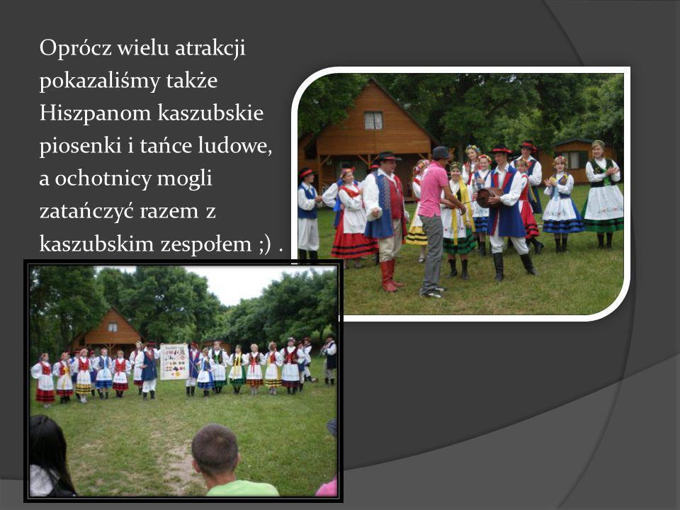 Oprócz wielu atrakcji pokazaliśmy także Hiszpanom kaszubskie piosenki i tańce ludowe, a ochotnicy mogli zatańczyć razem z kaszubskim zespołem ;).