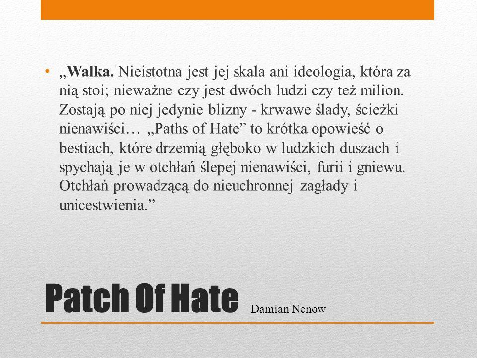 Patch Of Hate Walka. Nieistotna jest jej skala ani ideologia, która za nią stoi; nieważne czy jest dwóch ludzi czy też milion. Zostają po niej jedynie