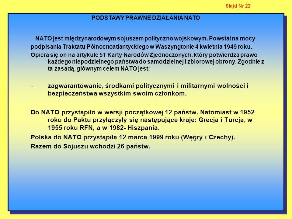 PODSTAWY PRAWNE DZIAŁANIA NATO Slajd Nr 22 NATO jest międzynarodowym sojuszem polityczno wojskowym. Powstał na mocy podpisania Traktatu Północnoatlant