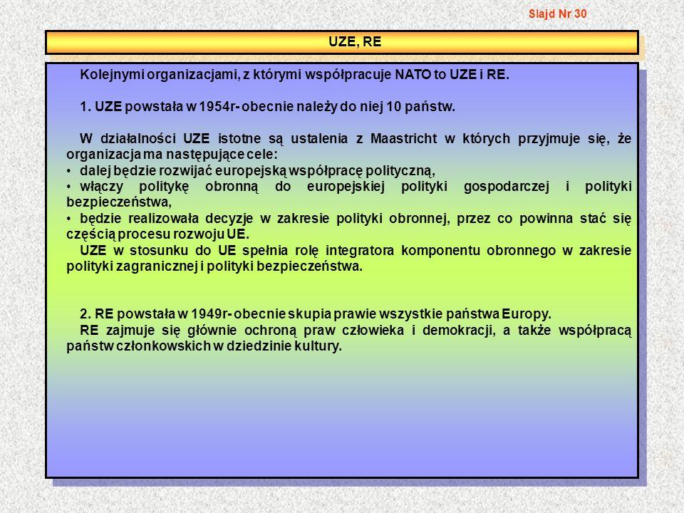 UZE, RE Kolejnymi organizacjami, z którymi współpracuje NATO to UZE i RE. 1. UZE powstała w 1954r- obecnie należy do niej 10 państw. W działalności UZ