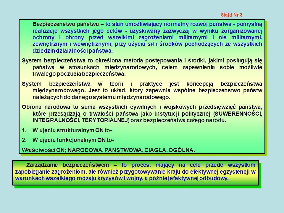 Slajd Nr 4 Podstawowe cele polityki bezpieczeństwa naszego państwa są niezmiennie związane z: –ochroną suwerenności i niezawisłości Rzeczypospolitej; –utrzymaniem nienaruszalności granic i integralności terytorialnej; Polityka naszego państwa służy: zapewnieniu bezpieczeństwa obywateli Polski; zapewnieniu praw człowieka i podstawowych wolności oraz demokratycznego porządku w kraju; stworzeniu niezakłóconych warunków do cywilizacyjnego i gospodarczego rozwoju Polski; wzrostu dobrobytu jej obywateli; ochronie dziedzictwa narodowego i tożsamości narodowej; realizacji zobowiązań sojuszniczych; promowaniu interesów państwa polskiego.