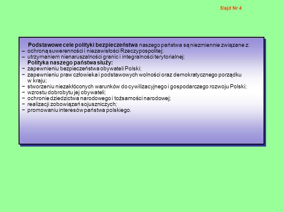 Slajd Nr 4 Podstawowe cele polityki bezpieczeństwa naszego państwa są niezmiennie związane z: –ochroną suwerenności i niezawisłości Rzeczypospolitej;