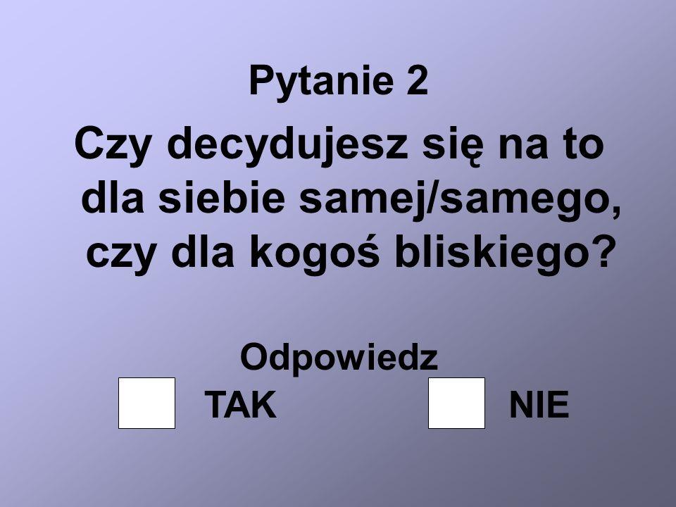 Pytanie 2 Czy decydujesz się na to dla siebie samej/samego, czy dla kogoś bliskiego? Odpowiedz TAKNIE