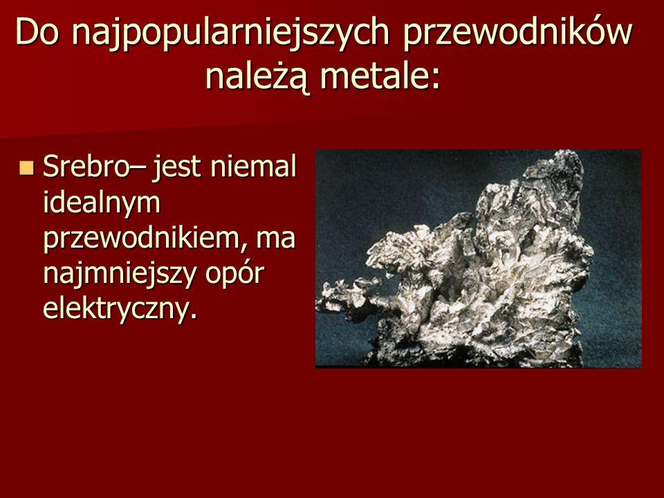 Do najpopularniejszych przewodników należą metale: Srebro– jest niemal idealnym przewodnikiem, ma najmniejszy opór elektryczny. Srebro– jest niemal id