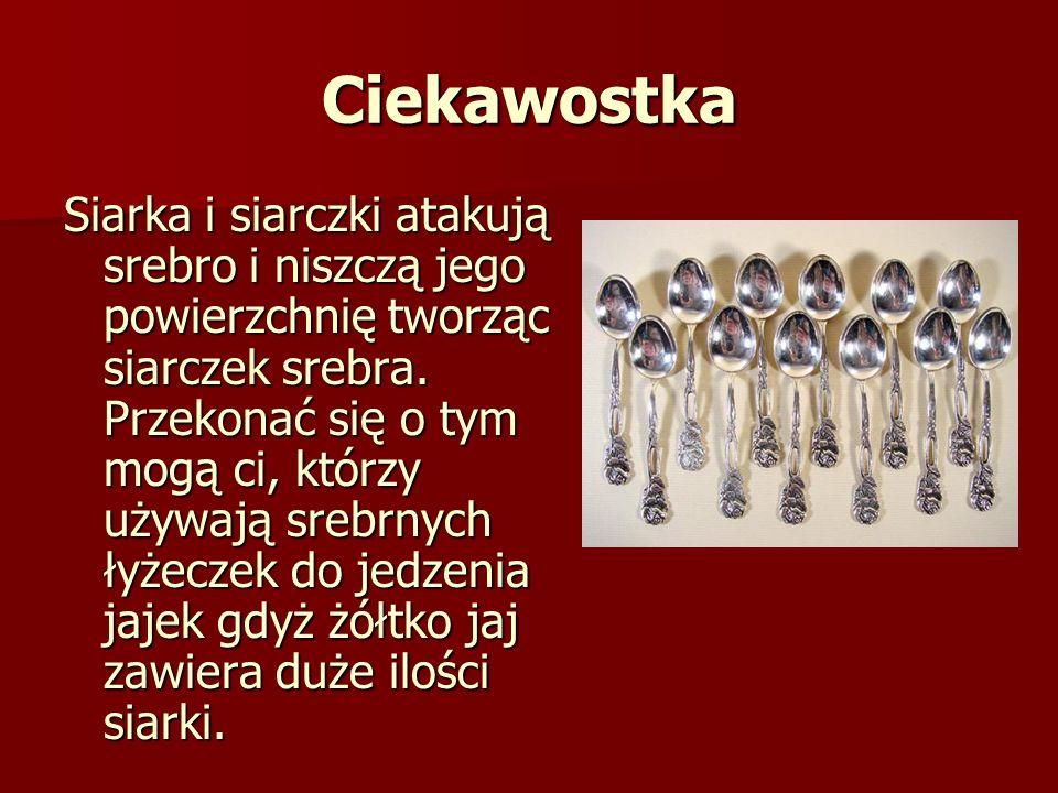 Ciekawostka Siarka i siarczki atakują srebro i niszczą jego powierzchnię tworząc siarczek srebra. Przekonać się o tym mogą ci, którzy używają srebrnyc
