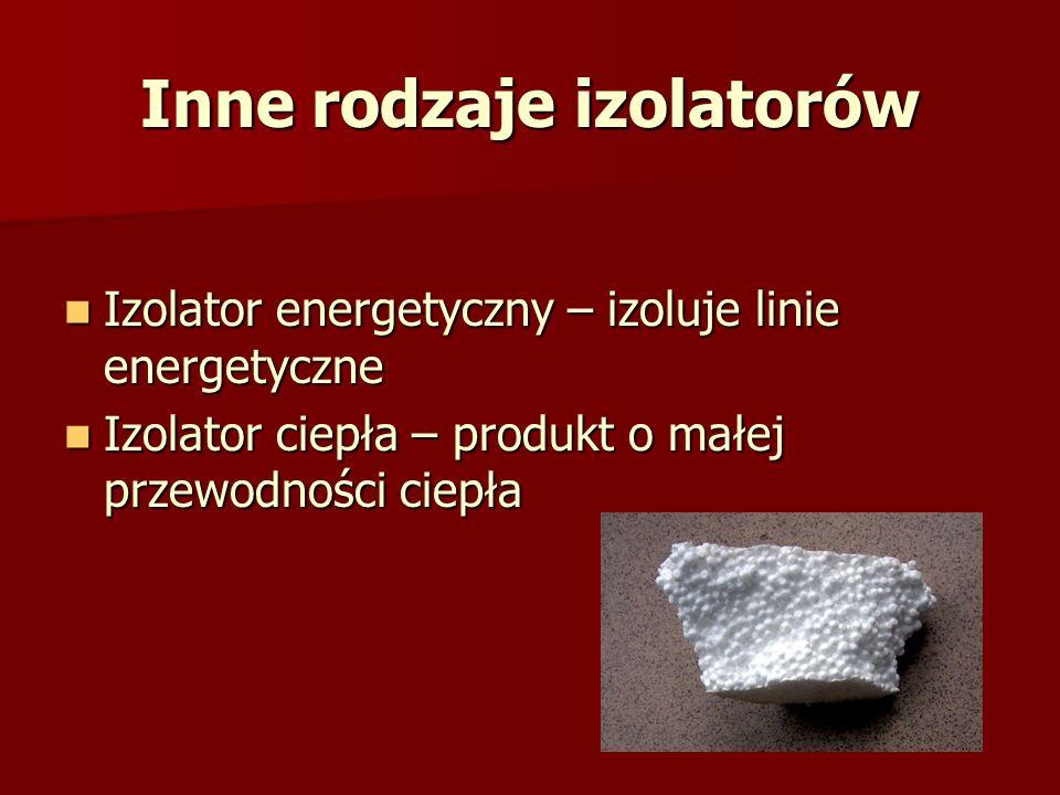 Inne rodzaje izolatorów Izolator energetyczny – izoluje linie energetyczne Izolator energetyczny – izoluje linie energetyczne Izolator ciepła – produk