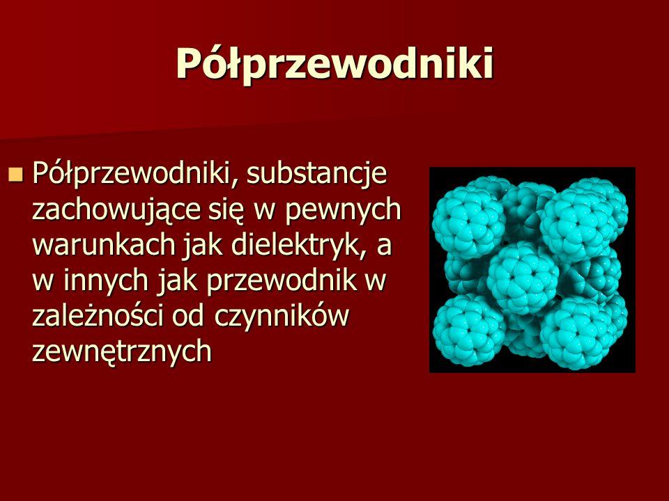 Półprzewodniki Półprzewodniki, substancje zachowujące się w pewnych warunkach jak dielektryk, a w innych jak przewodnik w zależności od czynników zewn