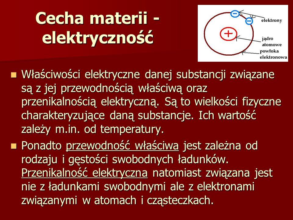 Cecha materii - elektryczność Właściwości elektryczne danej substancji związane są z jej przewodnością właściwą oraz przenikalnością elektryczną. Są t