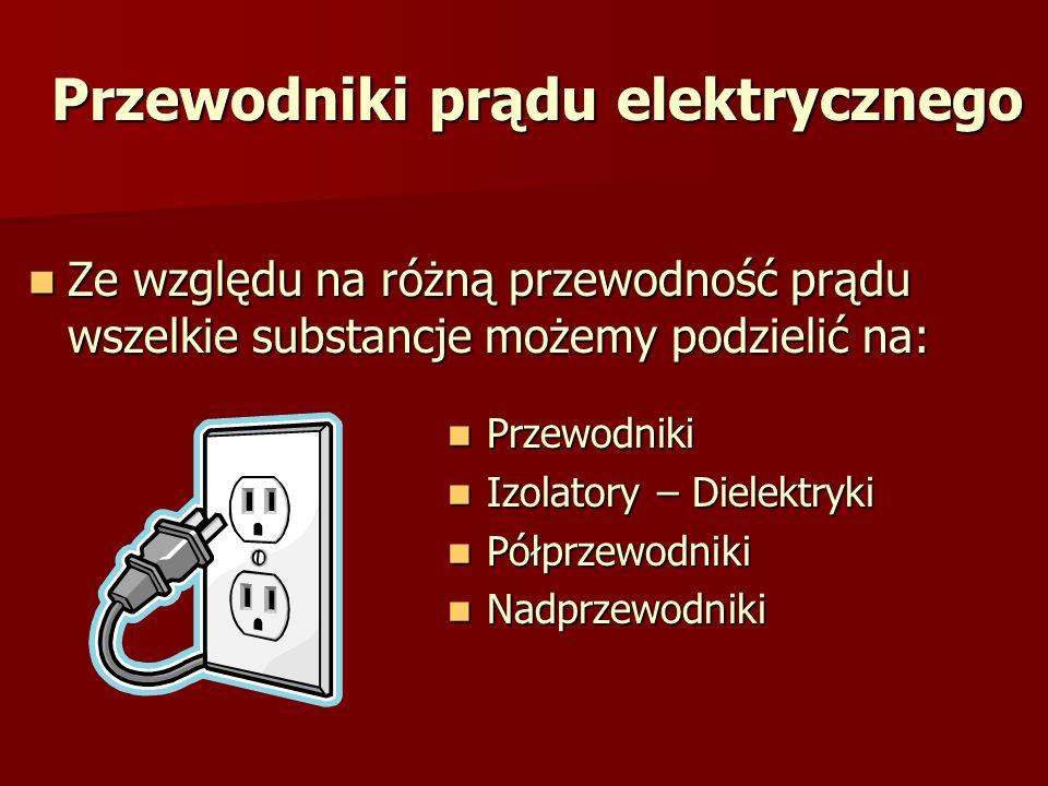 Przewodniki prądu elektrycznego Ze względu na różną przewodność prądu wszelkie substancje możemy podzielić na: Ze względu na różną przewodność prądu w