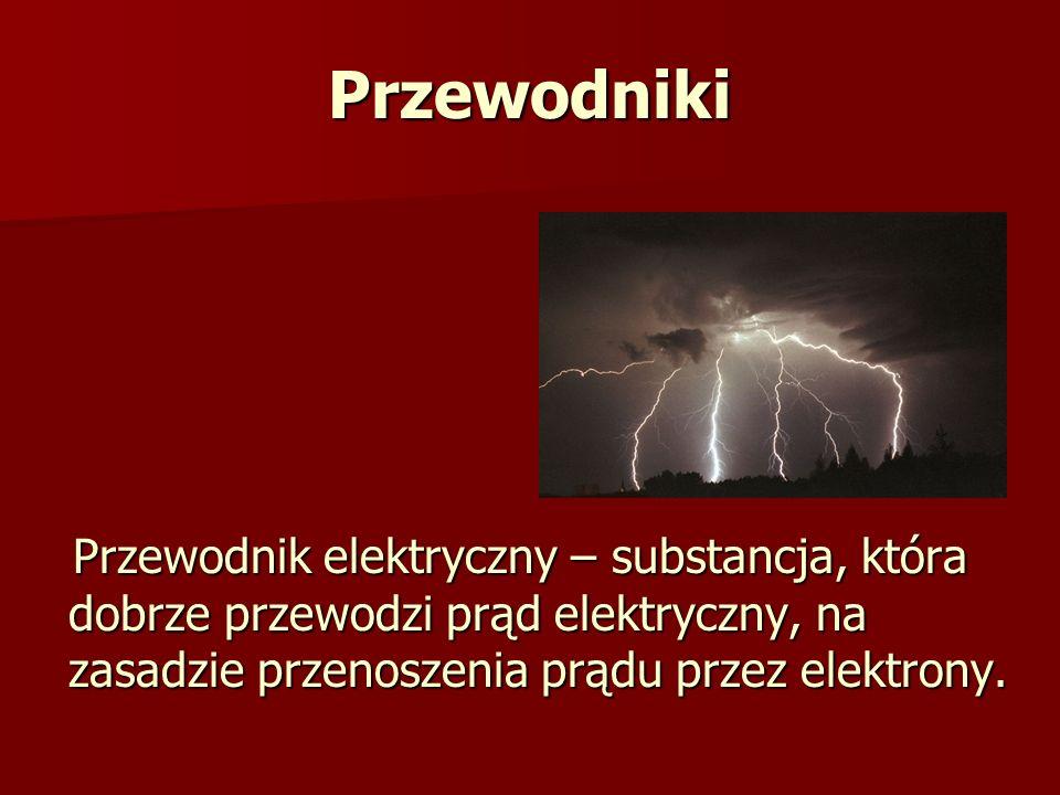 Przewodniki Przewodnik elektryczny – substancja, która dobrze przewodzi prąd elektryczny, na zasadzie przenoszenia prądu przez elektrony. Przewodnik e