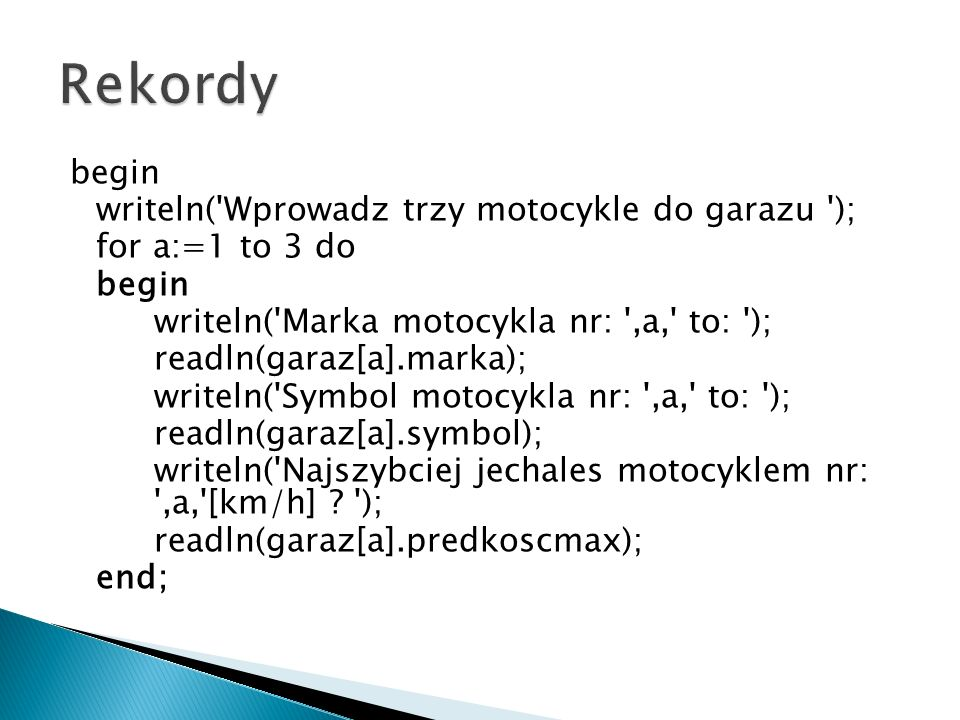 begin writeln( Wprowadz trzy motocykle do garazu ); for a:=1 to 3 do begin writeln( Marka motocykla nr: ,a, to: ); readln(garaz[a].marka); writeln( Symbol motocykla nr: ,a, to: ); readln(garaz[a].symbol); writeln( Najszybciej jechales motocyklem nr: ,a, [km/h] .