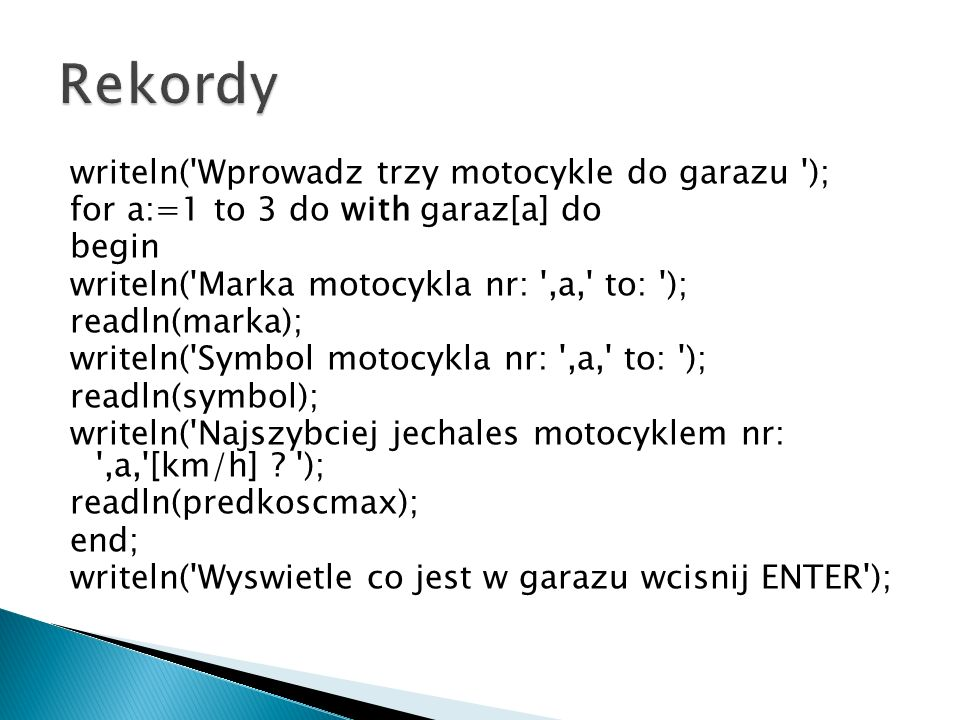 writeln( Wprowadz trzy motocykle do garazu ); for a:=1 to 3 do with garaz[a] do begin writeln( Marka motocykla nr: ,a, to: ); readln(marka); writeln( Symbol motocykla nr: ,a, to: ); readln(symbol); writeln( Najszybciej jechales motocyklem nr: ,a, [km/h] .