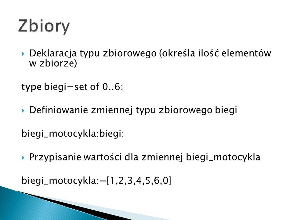 Deklaracja typu zbiorowego (określa ilość elementów w zbiorze) type biegi=set of 0..6; Definiowanie zmiennej typu zbiorowego biegi biegi_motocykla:biegi; Przypisanie wartości dla zmiennej biegi_motocykla biegi_motocykla:=[1,2,3,4,5,6,0]