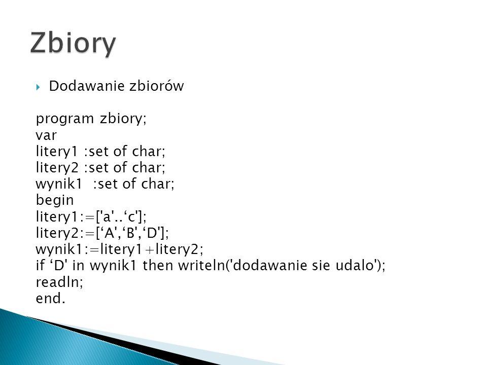 Dodawanie zbiorów program zbiory; var litery1 :set of char; litery2 :set of char; wynik1 :set of char; begin litery1:=[ a ..c ]; litery2:=[A ,B ,D ]; wynik1:=litery1+litery2; if D in wynik1 then writeln( dodawanie sie udalo ); readln; end.