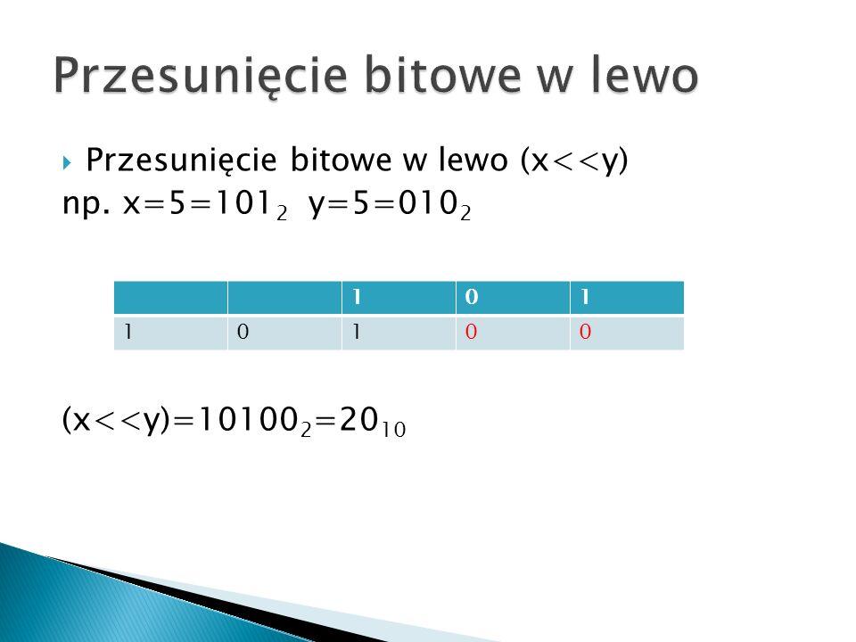 Przesunięcie bitowe w lewo (x<<y) np. x=5=101 2 y=5=010 2 (x<<y)=10100 2 =20 10 101 10100