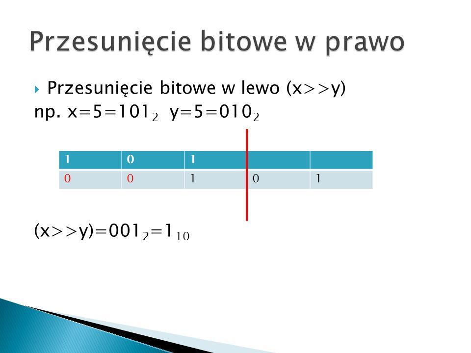 Przesunięcie bitowe w lewo (x>>y) np. x=5=101 2 y=5=010 2 (x>>y)=001 2 =1 10 101 00101