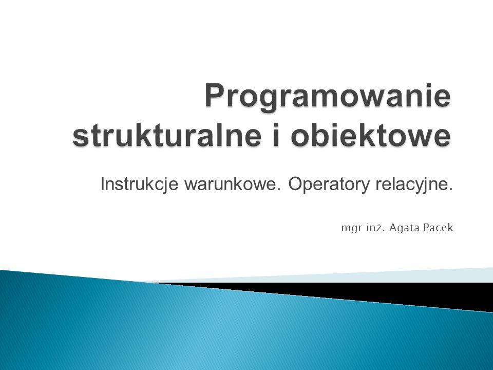 Instrukcje warunkowe. Operatory relacyjne. mgr inż. Agata Pacek