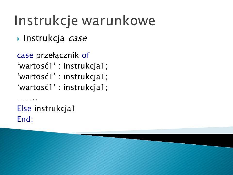 Instrukcje warunkowe Instrukcja case case przełącznik of wartosć1 : instrukcja1; …….. Else instrukcja1 End;