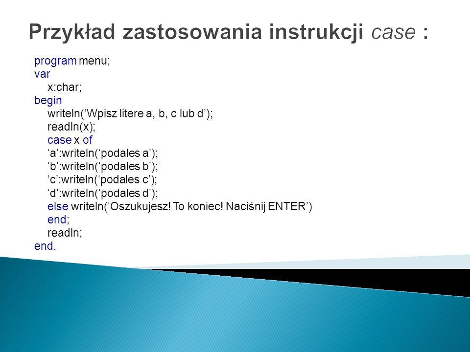 Przykład zastosowania instrukcji case : program menu; var x:char; begin writeln(Wpisz litere a, b, c lub d); readln(x); case x of a:writeln(podales a)