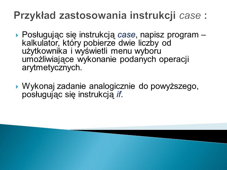 Przykład zastosowania instrukcji case : Posługując się instrukcją case, napisz program – kalkulator, który pobierze dwie liczby od użytkownika i wyświ
